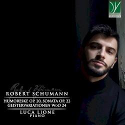 Humoreske, op. 20 / Sonata, op. 22 / Geistervariationen, WoO 24 by Robert Schumann ;   Luca Lione